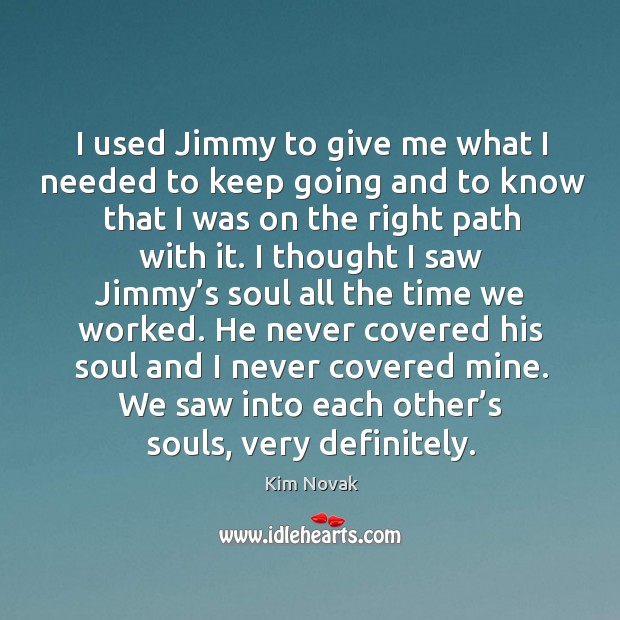 I used jimmy to give me what I needed to keep going and to know that I was on the right path with it. Kim Novak Picture Quote