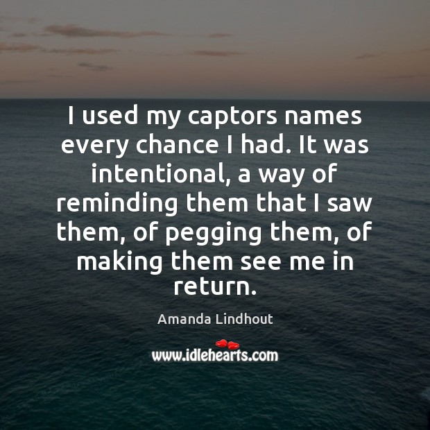 I used my captors names every chance I had. It was intentional, Amanda Lindhout Picture Quote