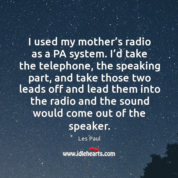 I used my mother's radio as a pa system. I'd take the telephone, the speaking part, and take Les Paul Picture Quote