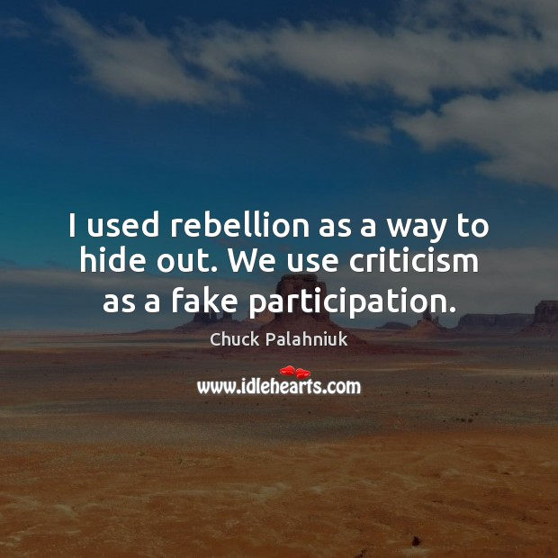 I used rebellion as a way to hide out. We use criticism as a fake participation. Image