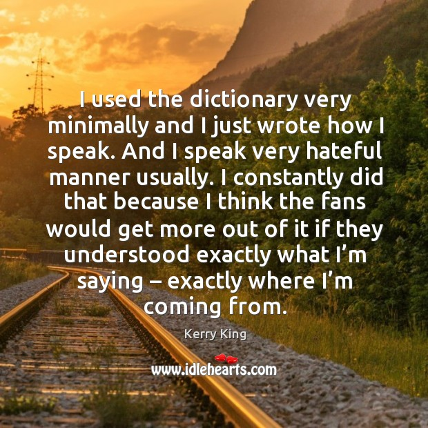I used the dictionary very minimally and I just wrote how I speak. And I speak very hateful manner usually. Kerry King Picture Quote