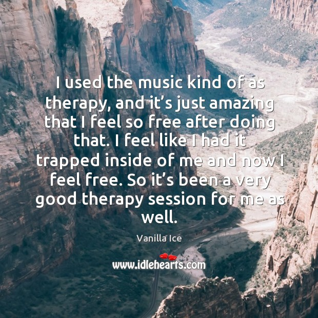 Image, I used the music kind of as therapy, and it's just amazing that I feel so free after doing that.