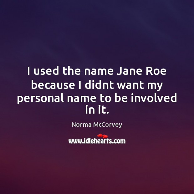 I used the name Jane Roe because I didnt want my personal name to be involved in it. Image