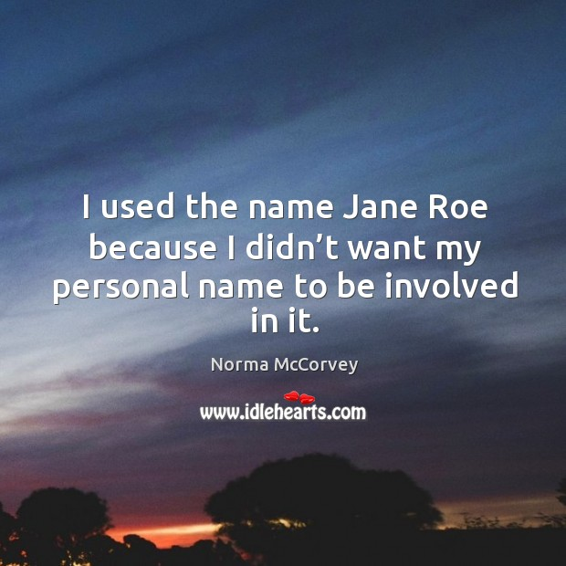 I used the name jane roe because I didn't want my personal name to be involved in it. Norma McCorvey Picture Quote