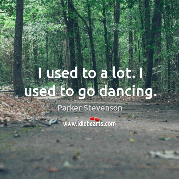 I used to a lot. I used to go dancing. Image