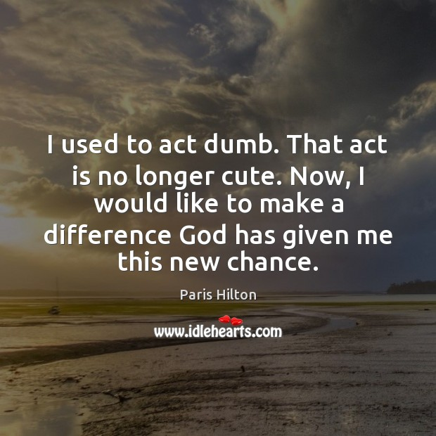 Image, I used to act dumb. That act is no longer cute. Now,