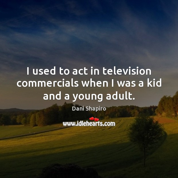 I used to act in television commercials when I was a kid and a young adult. Dani Shapiro Picture Quote