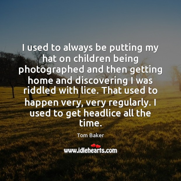 I used to always be putting my hat on children being photographed Tom Baker Picture Quote