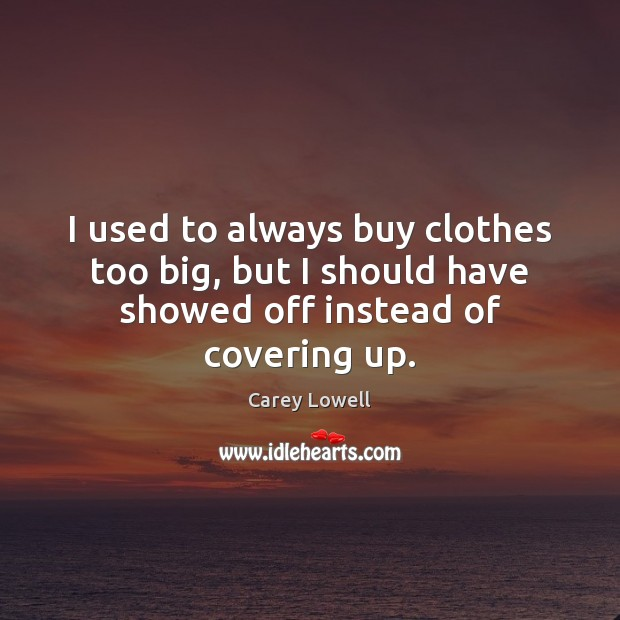 I used to always buy clothes too big, but I should have showed off instead of covering up. Image