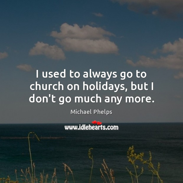 I used to always go to church on holidays, but I don't go much any more. Michael Phelps Picture Quote