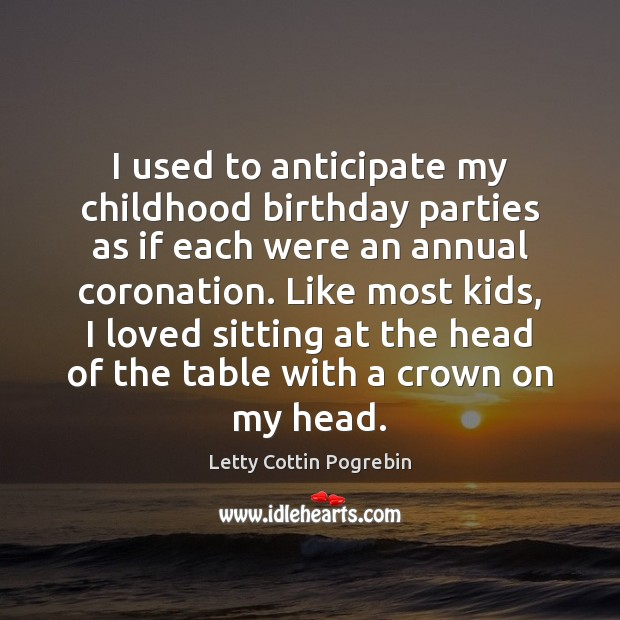 I used to anticipate my childhood birthday parties as if each were Letty Cottin Pogrebin Picture Quote