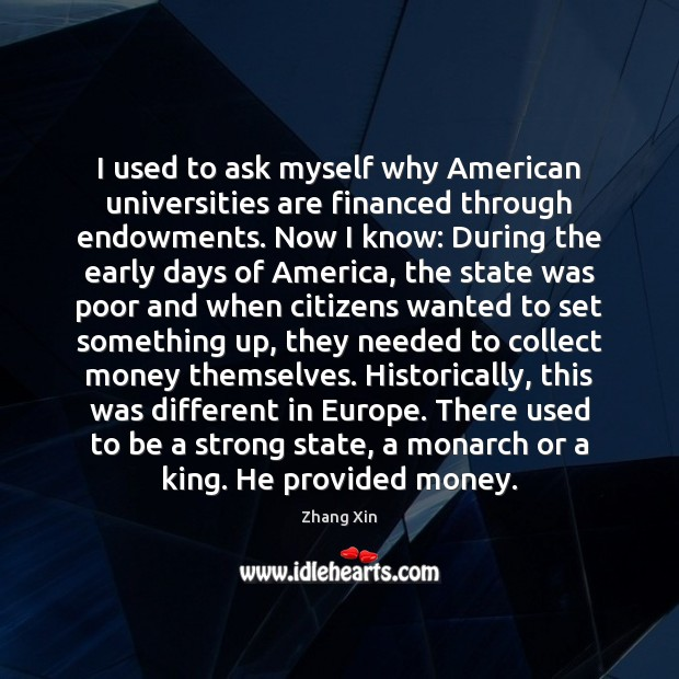 I used to ask myself why American universities are financed through endowments. Zhang Xin Picture Quote