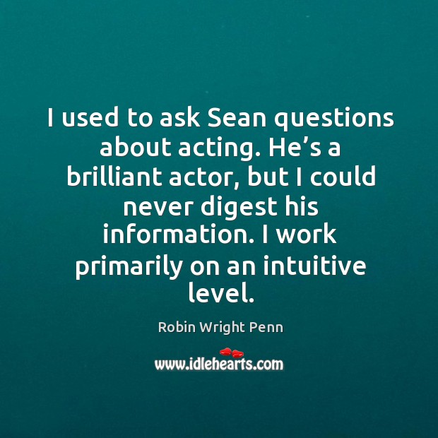 I used to ask sean questions about acting. He's a brilliant actor Robin Wright Penn Picture Quote