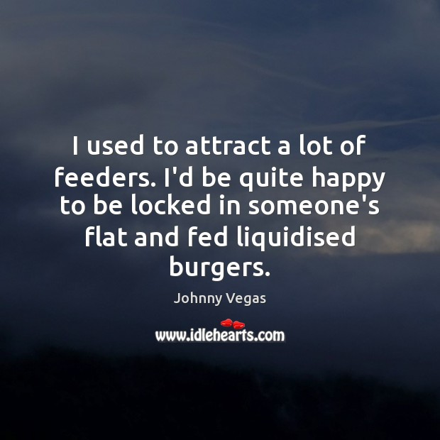 I used to attract a lot of feeders. I'd be quite happy Image