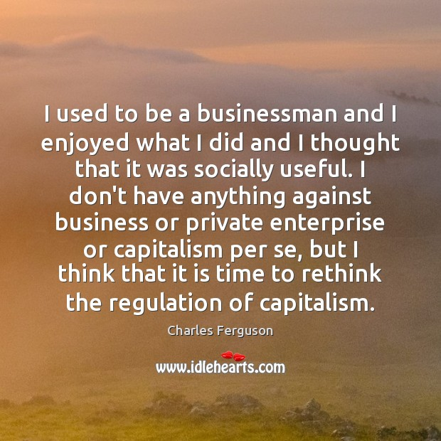 I used to be a businessman and I enjoyed what I did Charles Ferguson Picture Quote