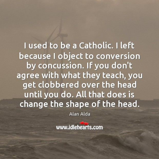 I used to be a Catholic. I left because I object to Alan Alda Picture Quote