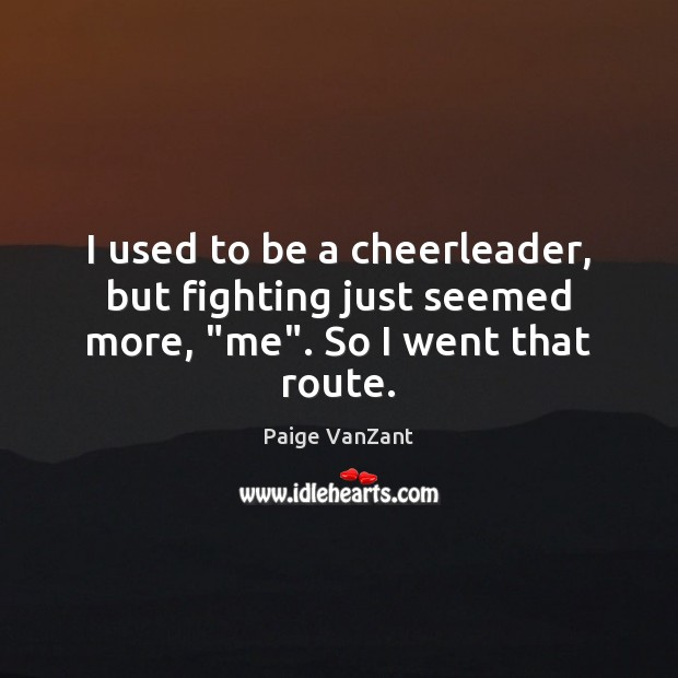 """Image, I used to be a cheerleader, but fighting just seemed more, """"me"""". So I went that route."""
