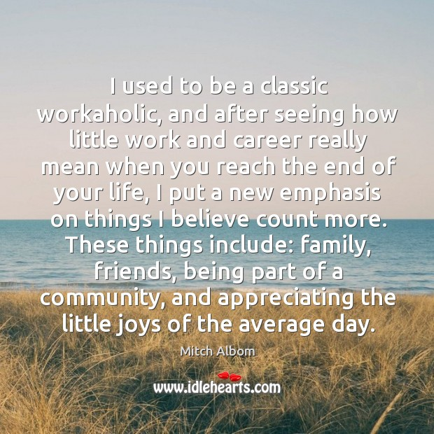 I used to be a classic workaholic, and after seeing how little work and career really mean when Image