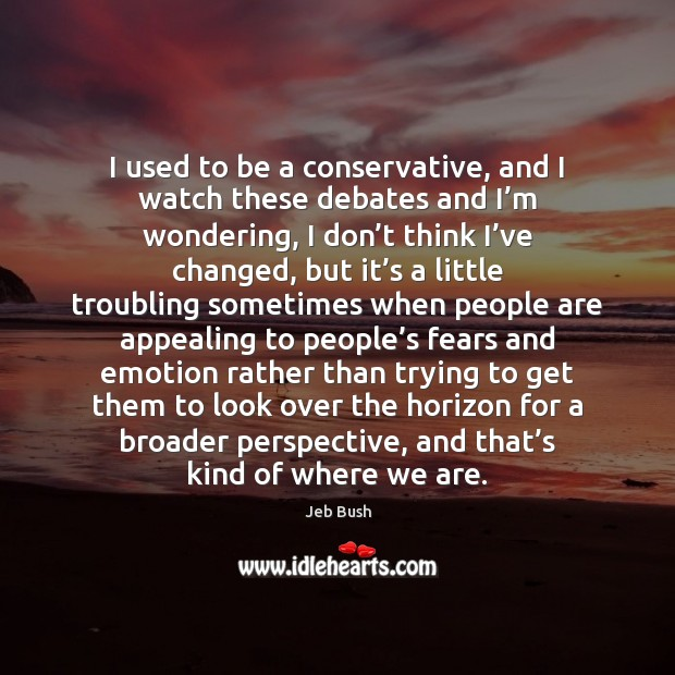 I used to be a conservative, and I watch these debates and Jeb Bush Picture Quote