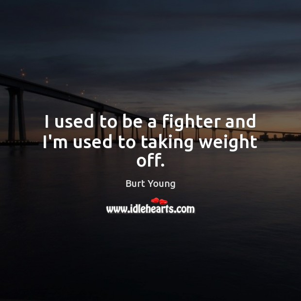 Image, I used to be a fighter and I'm used to taking weight off.