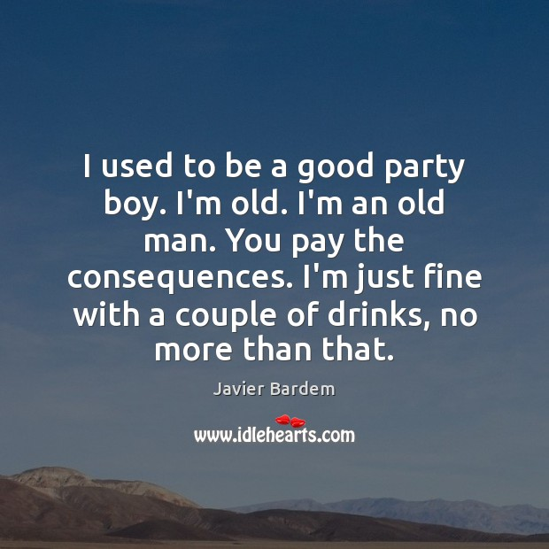 I used to be a good party boy. I'm old. I'm an Javier Bardem Picture Quote