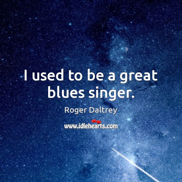 I used to be a great blues singer. Roger Daltrey Picture Quote