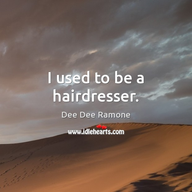 I used to be a hairdresser. Dee Dee Ramone Picture Quote