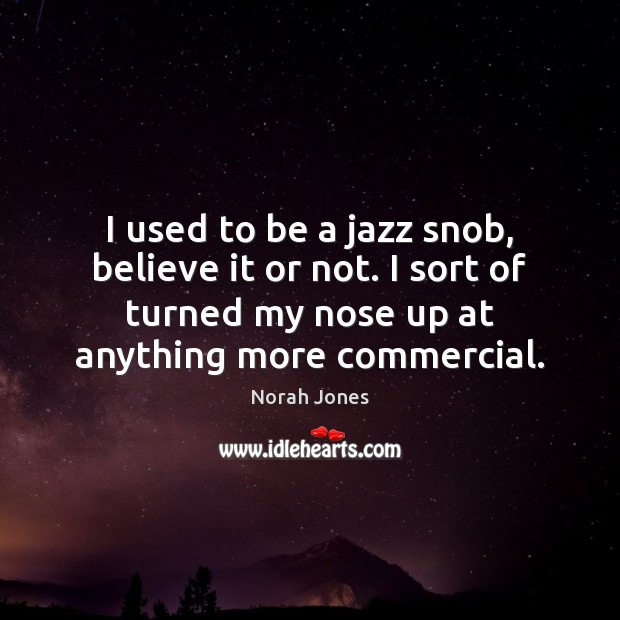 I used to be a jazz snob, believe it or not. I Norah Jones Picture Quote