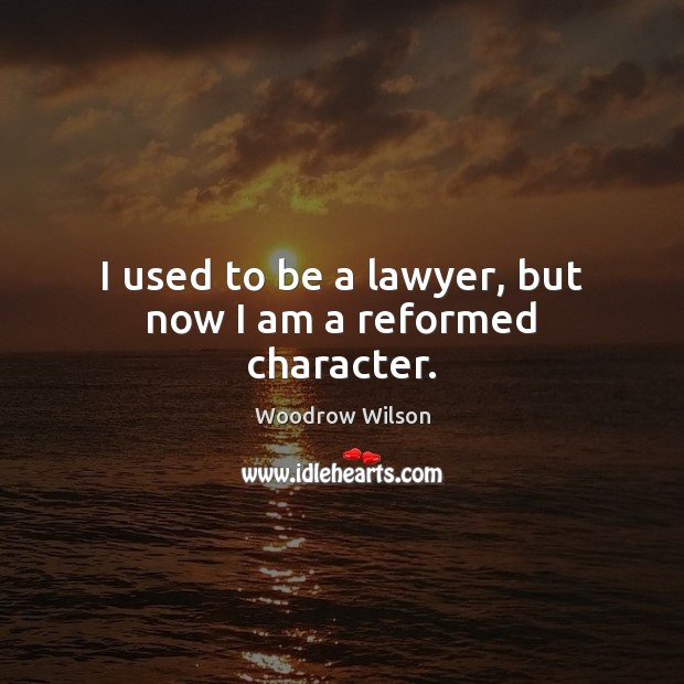 I used to be a lawyer, but now I am a reformed character. Woodrow Wilson Picture Quote
