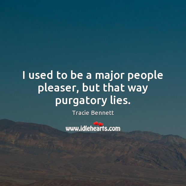 I used to be a major people pleaser, but that way purgatory lies. Image