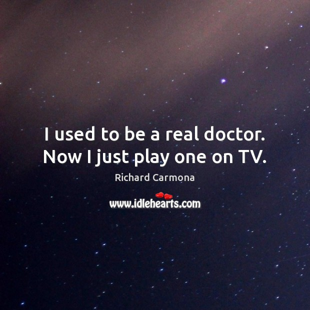 I used to be a real doctor. Now I just play one on TV. Image