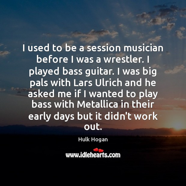 Image, I used to be a session musician before I was a wrestler.