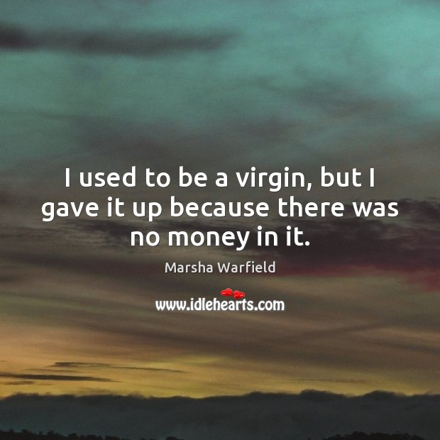 I used to be a virgin, but I gave it up because there was no money in it. Image