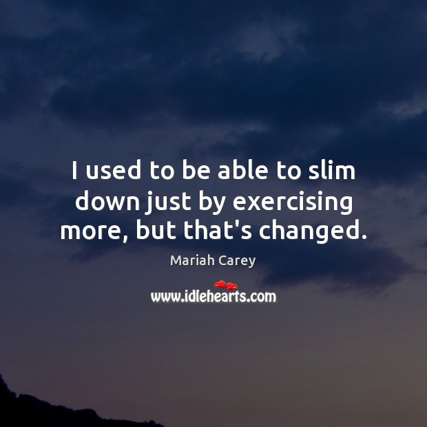I used to be able to slim down just by exercising more, but that's changed. Mariah Carey Picture Quote