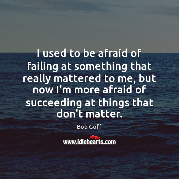 I used to be afraid of failing at something that really mattered Bob Goff Picture Quote