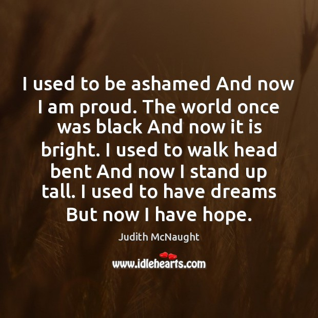 I used to be ashamed And now I am proud. The world Judith McNaught Picture Quote