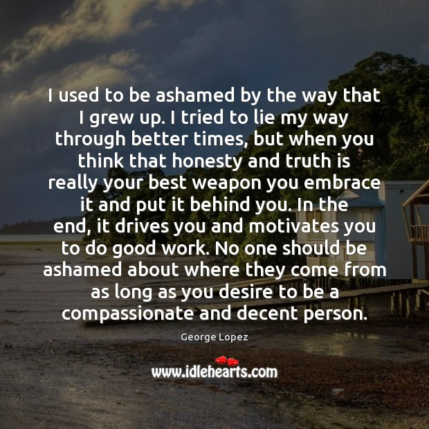 I used to be ashamed by the way that I grew up. Good Quotes Image