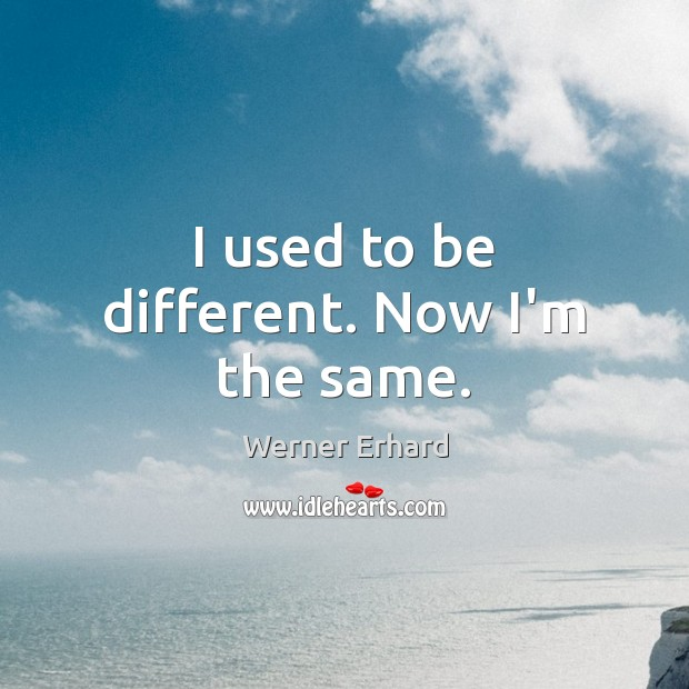 I used to be different. Now I'm the same. Werner Erhard Picture Quote