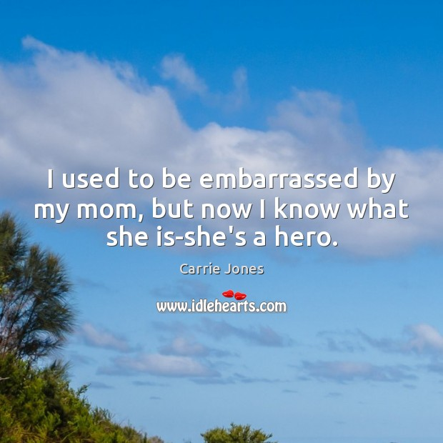 Image, I used to be embarrassed by my mom, but now I know what she is-she's a hero.