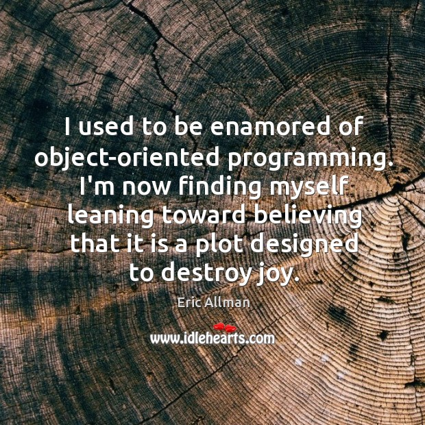 I used to be enamored of object-oriented programming. I'm now finding myself Image