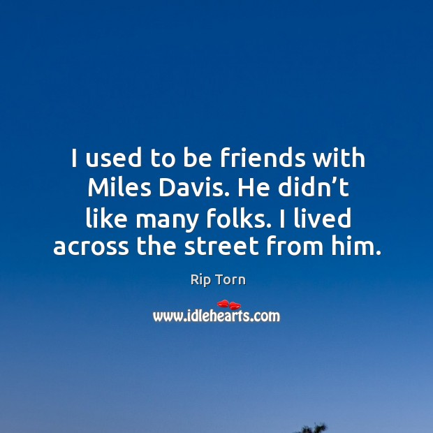 I used to be friends with miles davis. He didn't like many folks. I lived across the street from him. Rip Torn Picture Quote