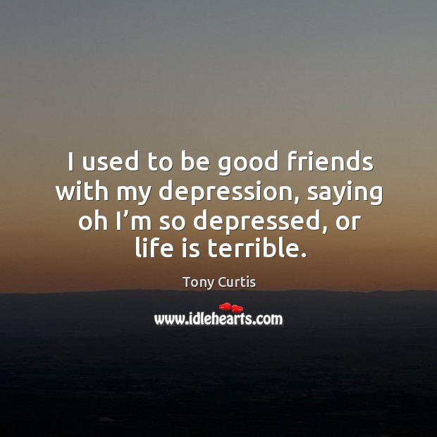 I used to be good friends with my depression, saying oh I'm so depressed, or life is terrible. Image