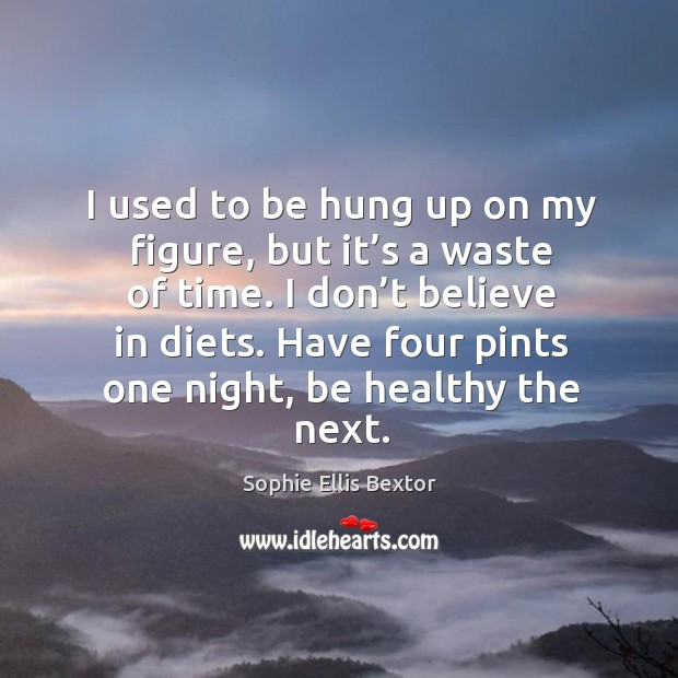 I used to be hung up on my figure, but it's a waste of time. I don't believe in diets. Sophie Ellis Bextor Picture Quote