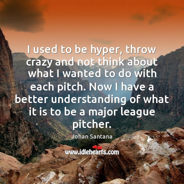 I used to be hyper, throw crazy and not think about what Johan Santana Picture Quote