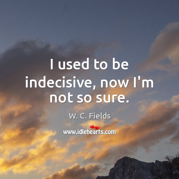 I used to be indecisive, now I'm not so sure. W. C. Fields Picture Quote
