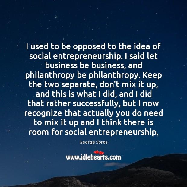 I used to be opposed to the idea of social entrepreneurship. I Image