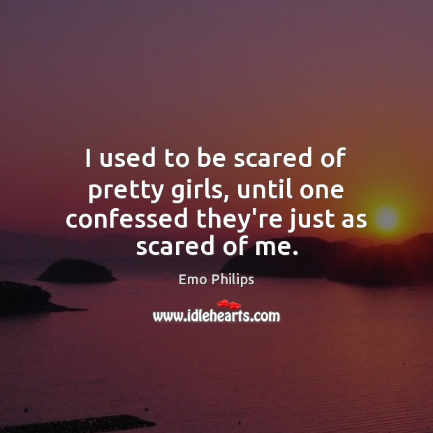 I used to be scared of pretty girls, until one confessed they're just as scared of me. Emo Philips Picture Quote