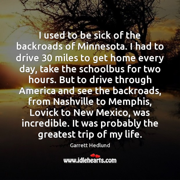 I used to be sick of the backroads of Minnesota. I had Driving Quotes Image