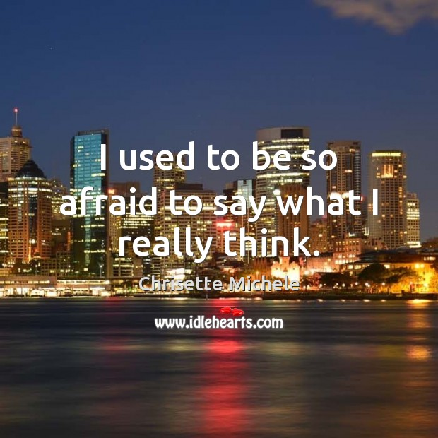 I used to be so afraid to say what I really think. Image
