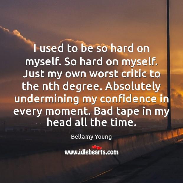 Image, I used to be so hard on myself. So hard on myself.